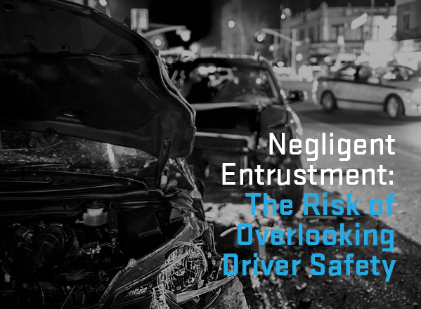 Negligent Entrustment: The Risk of Overlooking Driver Safety